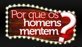 Porque os Homens Mentem? - Quinta s 21h